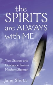 The Spirits Are Always With Me - True Stories and Guidance From A Modern Shaman ebook by Jane Shutt