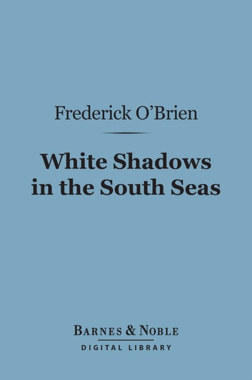 White Shadows in the South Seas (Barnes & Noble Digital Library) eBook by Frederick O'Brien