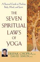 The Seven Spiritual Laws of Yoga ebook by Deepak Chopra M.D.,David Simon M.D.