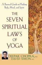 The Seven Spiritual Laws of Yoga - A Practical Guide to Healing Body, Mind, and Spirit ebook by Deepak Chopra M.D.,David Simon M.D.