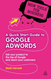 A Quick Start Guide to Google AdWords - Get Your Product to the Top of Google and Reach Your Customers ebook by Mark Harnett
