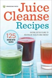 Juice Cleanse Recipes: Juicing Detox Plans to Revitalize Health and Energy ebook by Mendocino Press