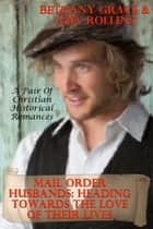 Mail Order Husbands: Heading Towards The Love Of Their Lives (A Pair of Christian Historical Romances) ebook by Bethany Grace, Amy Rollins