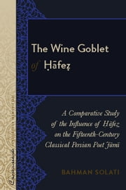The Wine Goblet of Ḥāfeẓ - A Comparative Study of the Influence of Ḥāfeẓ on the Fifteenth-Century Classical Persian Poet Jāmī ebook by Bahman Solati