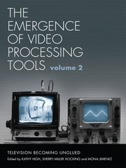 The Emergence of Video Processing Tools Volumes 1 & 2 - Television Becoming Unglued ebook by Kathy High,Sherry Miller-Hocking,Mona Jimenez