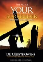 The Art of Your Surrender - Jesus, You and the Cross ebook by Celeste Owens, Johnny Parker