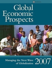 Global Economic Prospects 2007: Managing the Next Wave of Globalization ebook by World Bank Group