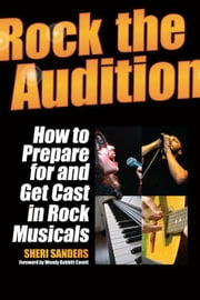 Rock the Audition: How to Prepare for and Get Cast in Rock Musicals ebook by Sanders, Sheri
