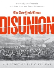 The New York Times Disunion - A History of the Civil War ebook by Edward L. Widmer, George Kalogerakis, Clay Risen