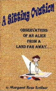 A Sitting Ovation - Observations of an Alien From a Land Far Away ebook by Margaret Rose Scribner