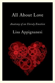 All About Love: Anatomy of an Unruly Emotion ebook by Lisa Appignanesi
