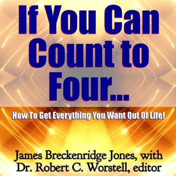 If You Can Count to Four... - How to Get Everything You Want Out of Life! audiobook by James Breckenridge Jones,Dr. Robert C. Worstell