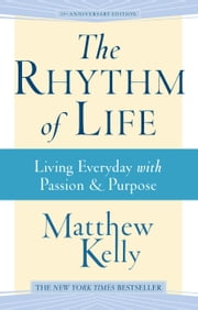 The Rhythm of Life - Living Everyday With Passion and Purpose ebook by Matthew Kelly