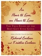 An Hour to Live, an Hour to Love - The True Story of the Best Gift Ever Given ebook by Richard Carlson