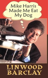 Mike Harris Made Me Eat My Dog ebook by Barclay, Linwood