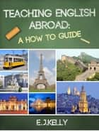 "Teaching English Abroad: ""A How to Guide"" ebook by E.J. Kelly"