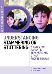 Understanding Stammering or Stuttering - A Guide for Parents, Teachers and Other Professionals ebook by Alison Whyte,Elaine Kelman,Michael Palin