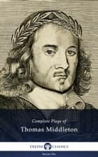 Complete Plays and Poetry of Thomas Middleton (Delphi Classics) ebook by Thomas Middleton, Delphi Classics