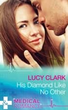 His Diamond Like No Other (Mills & Boon Medical) ebook by Lucy Clark