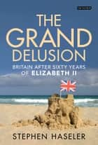 The Grand Delusion - Britain After Sixty Years of Elizabeth II ebook by Stephen Haseler