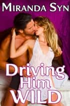 Driving Him Wild (Naughty Exhibitionist Experiences Passionate Sex) - Naughty Exhibitionist Experiences Passionate Sex ebook by Miranda Syn