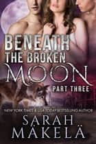 Beneath the Broken Moon: Part Three - Beneath the Broken Moon, #3 ebook by Sarah Makela
