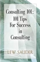 Consulting 101: 101 Tips For Success in Consulting ebook by Lew Sauder