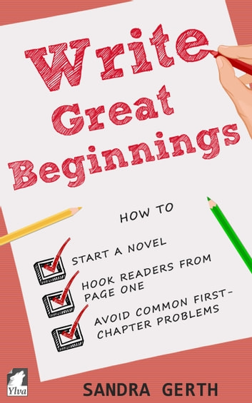 Write Great Beginnings - How to start a novel, hook readers from page one, and avoid common first-chapter problems ebook by Sandra Gerth