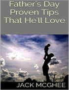 Father's Day: Proven Tips That He'll Love ebook by Jack McGhee