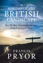 The Making of the British Landscape ebook by Francis Pryor