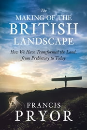 The Making of the British Landscape - How We Have Transformed the Land, from Prehistory to Today ebook by Francis Pryor
