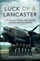 Luck of a Lancaster - 107 Operations, 244 Crew, 103 Killed in Action ebook by Gordon Thorburn