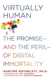Virtually Human - The Promise—and the Peril—of Digital Immortality ebook by Martine Rothblatt,Ray Kurzweil,Ralph Steadman