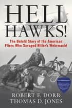 Hell Hawks! - The Untold Story of the American Fliers Who Savaged Hitler's Wehrmacht ebook by Robert F. Dorr, Thomas D. Jones