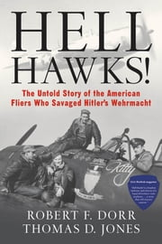 Hell Hawks! - The Untold Story of the American Fliers Who Savaged Hitler's Wehrmacht ebook by Robert F. Dorr,Thomas D. Jones