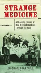 Strange Medicine - A Shocking History of Real Medical Practices Through the Ages ebook by Nathan Belofsky