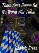 There Ain't Gonna Be No World War Three ebook by Dominic Green