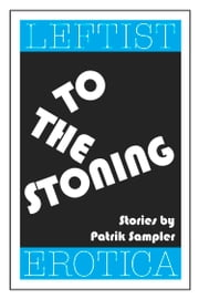 To the Stoning: Leftist Erotica ebook by Patrik Sampler