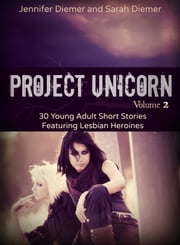 Project Unicorn, Volume 2: 30 Young Adult Short Stories Featuring Lesbian Heroines ebook by Sarah Diemer