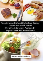 Paleo/Caveman Diet And Gluten Free Recipes Tailored For British Tastes Using Foods Commonly Available In English Stores And Supermarkets ebook by Michelle Newbold