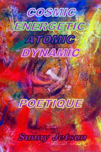 Cosmic Energetic Atomic Dynamic Poetique ebook by Sunny Jetsun