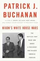 Nixon's White House Wars - The Battles That Made and Broke a President and Divided America Forever eBook par Patrick J. Buchanan