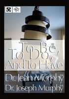 To Be, To Do, and To Have ebook by Dr. Joseph Murphy