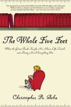 The Whole Five Feet - What the Great Books Taught Me About Life, Death, and Pretty Much Everthing Else ebook by Christopher Beha
