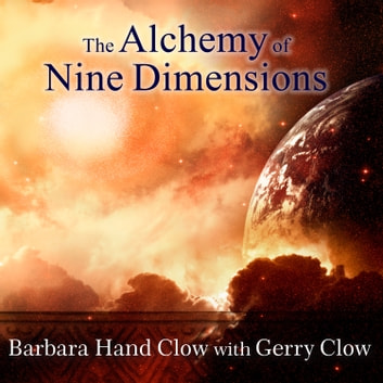 The Alchemy of Nine Dimensions - The 2011/2012 Prophecies and Nine Dimensions of Consciousness audiobook by Barbara Hand Clow,Gerry Clow