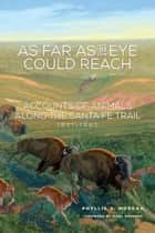 As Far as the Eye Could Reach - Accounts of Animals along the Santa Fe Trail, 1821–1880 ebook by Phyllis S. Morgan, Marc Simmons, Ronald Kil