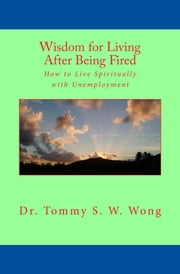 Wisdom for Living After Being Fired: How to Live Spiritually with Unemployment ebook by Tommy S. W. Wong