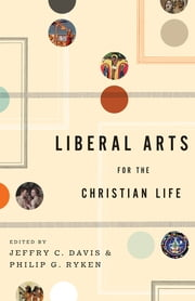Liberal Arts for the Christian Life ebook by Leland Ryken,Duane Litfin,Alan Jacobs,Roger Lundin,Marjorie Lamp Mead,Jay Wood,John H. Augustine,Jill Peláez Baumgaertner,Edith Blumhofer,Dorothy F. Chappell,Jeffry C. Davis,Philip Graham Ryken,Henry Allen,Kenneth R. Chase,Sharon Coolidge,Jeffrey P. Greenman,Stephen B. Ivester,Mark Lewis,Wayne Martindale,Lisa Richmond,Read Mercer Schuchardt,Tamara Townsend,E. John Walford,Peter Walters,Michael Wilder,James Wilhoit