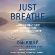 Just Breathe - Mastering Breathwork for Success in Life, Love, Business, and Beyond audiobook by Dan Brule