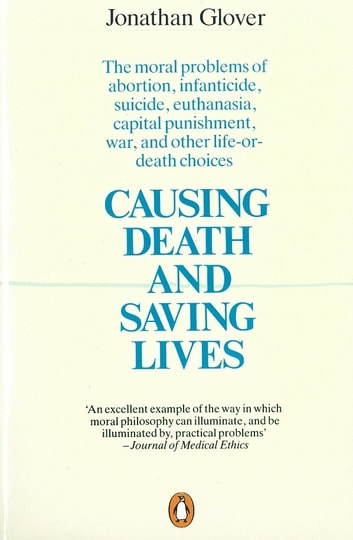 Causing Death and Saving Lives - The Moral Problems of Abortion, Infanticide, Suicide, Euthanasia, Capital Punishment, War and Other Life-or-death Choices ebook by Jonathan Glover